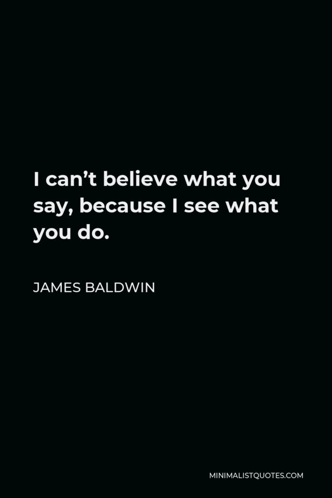 James Baldwin Quote - I can't believe what you say, because I see what you do.