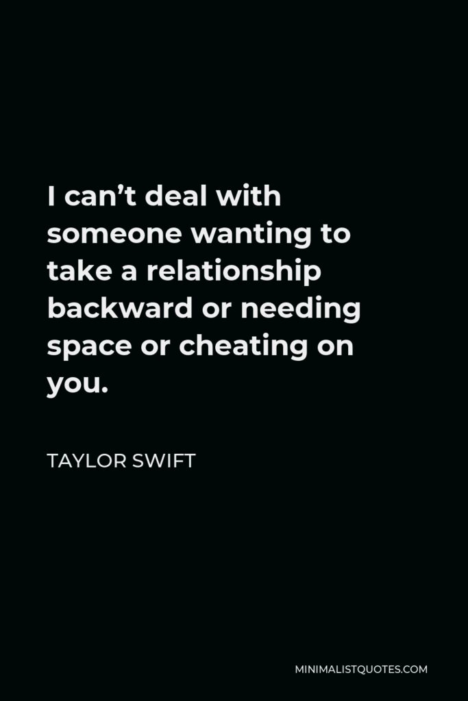 Taylor Swift Quote - I can't deal with someone wanting to take a relationship backward or needing space or cheating on you.