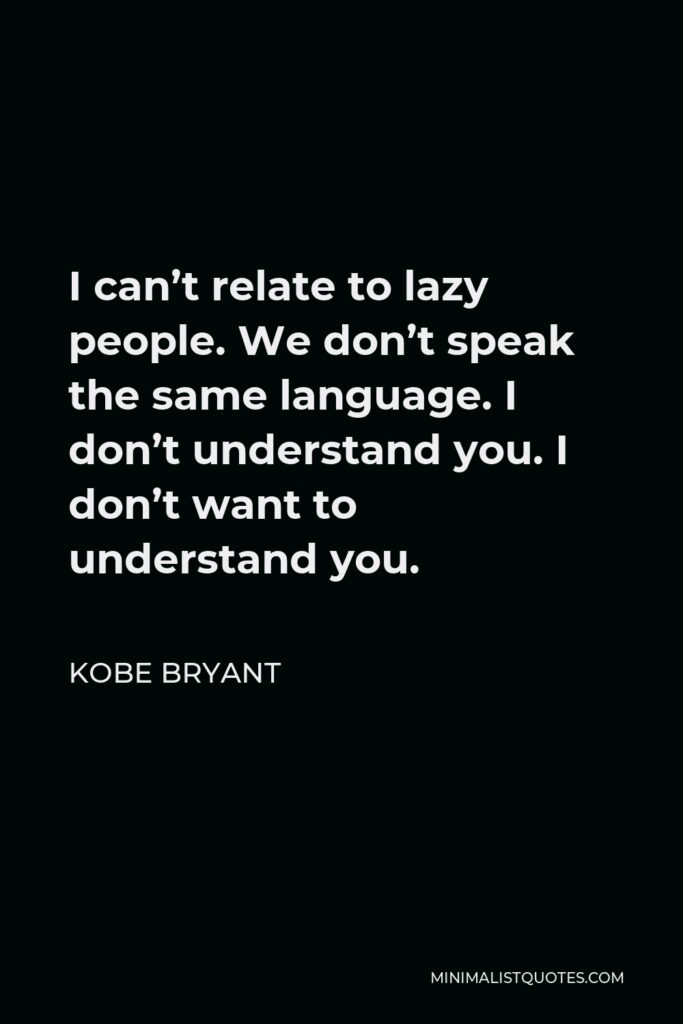 Kobe Bryant Quote - I can't relate to lazy people. We don't speak the same language. I don't understand you. I don't want to understand you.