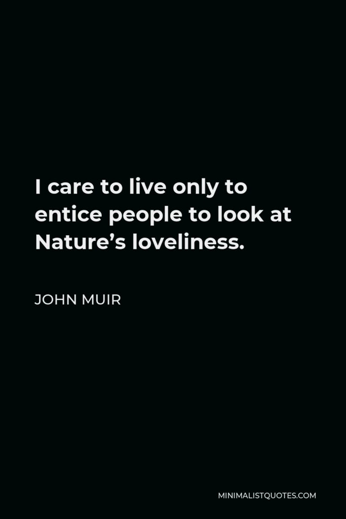 John Muir Quote - I care to live only to entice people to look at Nature's loveliness.