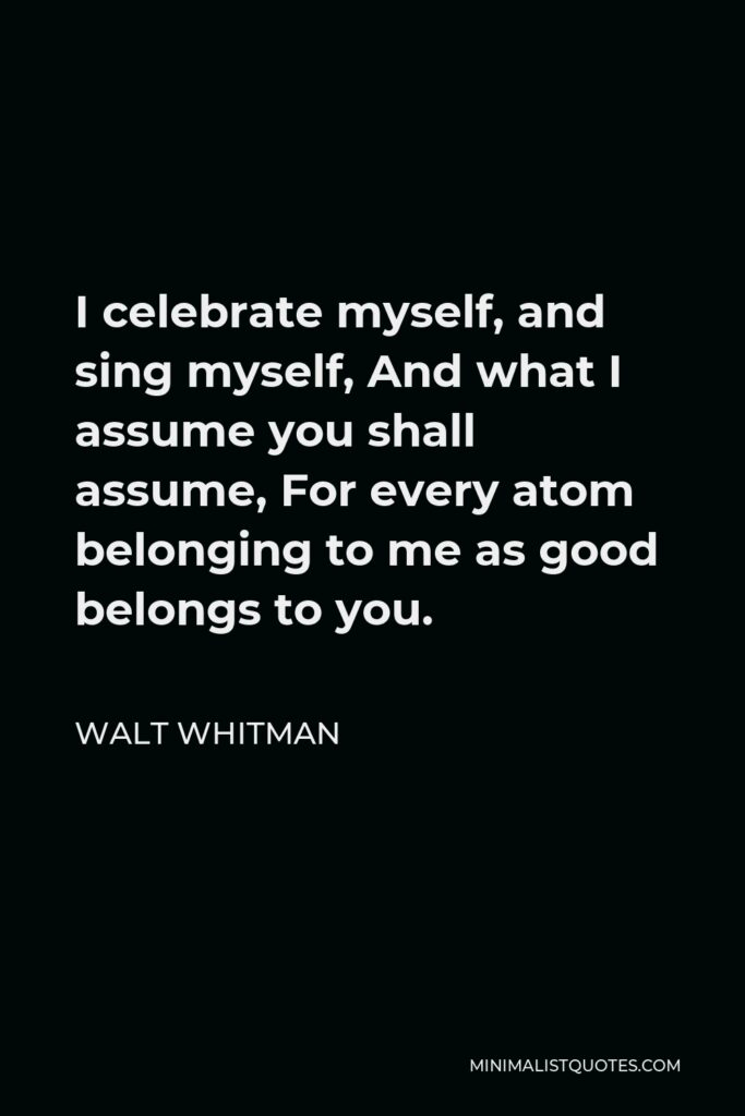 Walt Whitman Quote - I celebrate myself, and sing myself, And what I assume you shall assume, For every atom belonging to me as good belongs to you.