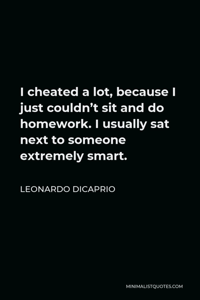 Leonardo DiCaprio Quote - I cheated a lot, because I just couldn't sit and do homework. I usually sat next to someone extremely smart.