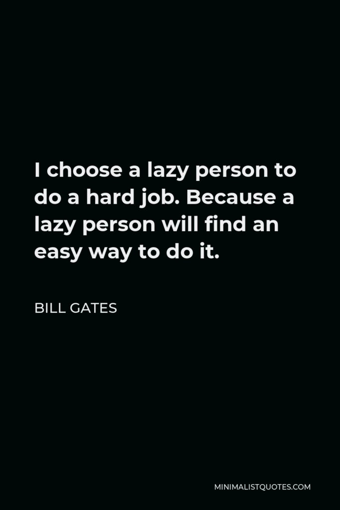 Bill Gates Quote - I choose a lazy person to do a hard job. Because a lazy person will find an easy way to do it.