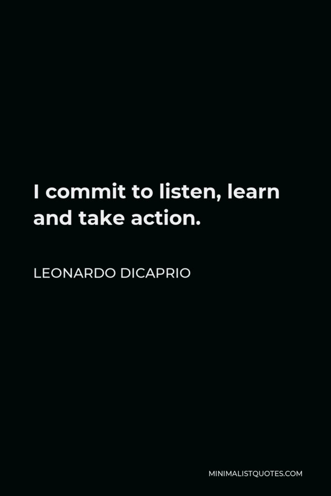 Leonardo DiCaprio Quote - I commit to listen, learn and take action.