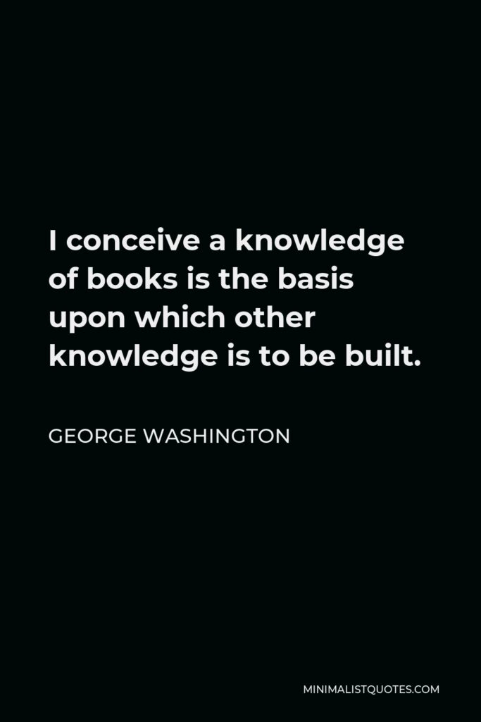 George Washington Quote - I conceive a knowledge of books is the basis upon which other knowledge is to be built.