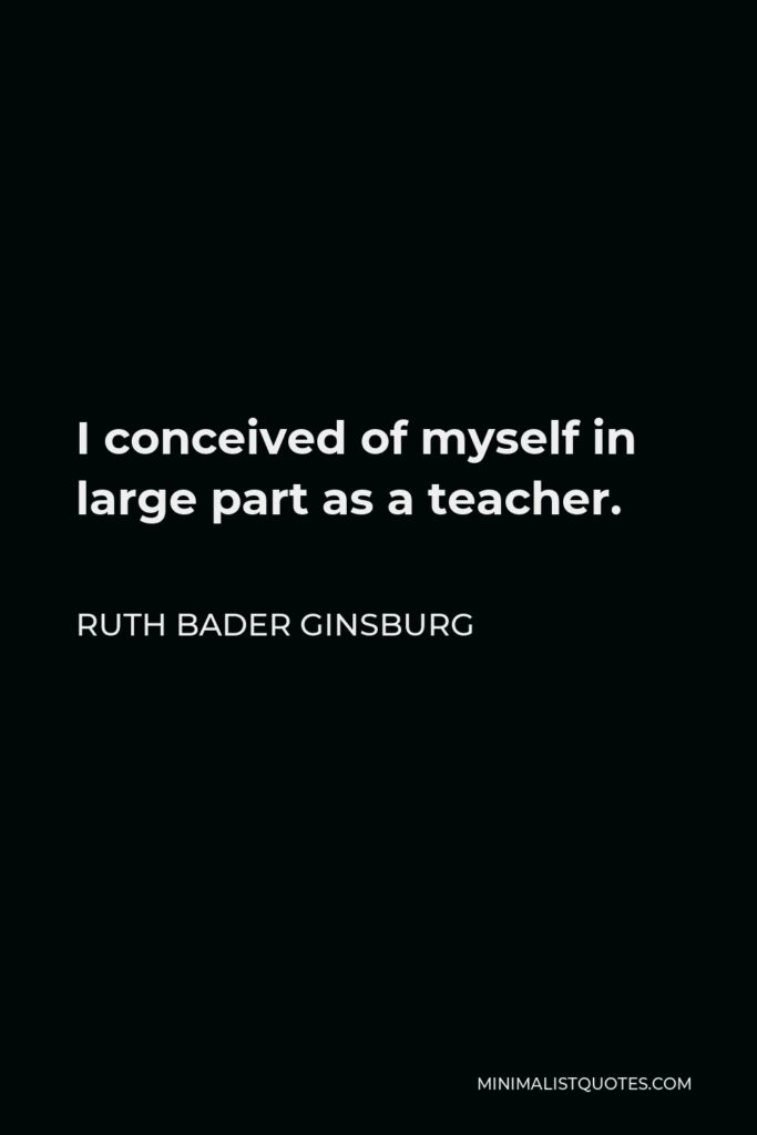 Ruth Bader Ginsburg Quote - I conceived of myself in large part as a teacher.