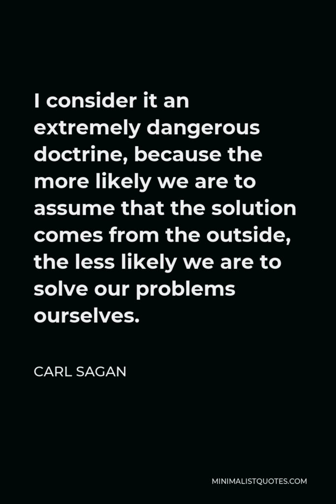 Carl Sagan Quote - I consider it an extremely dangerous doctrine, because the more likely we are to assume that the solution comes from the outside, the less likely we are to solve our problems ourselves.