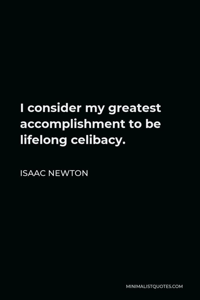 Isaac Newton Quote - I consider my greatest accomplishment to be lifelong celibacy.