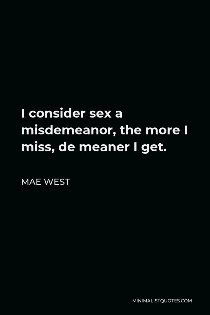 Mae West Quote - I consider sex a misdemeanor, the more I miss, de meaner I get.