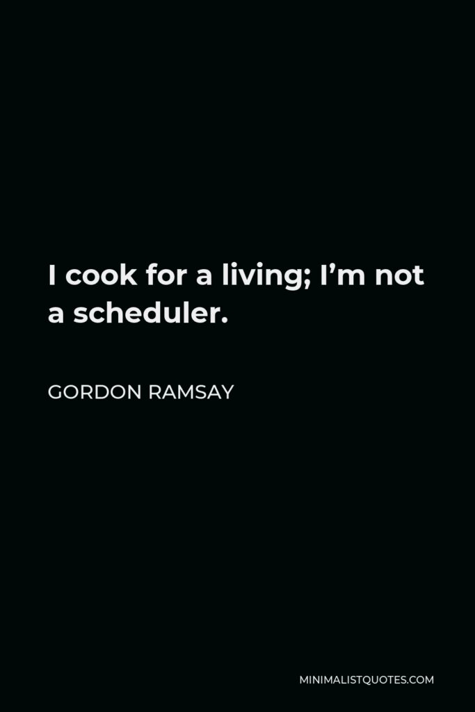 Gordon Ramsay Quote - I cook for a living; I'm not a scheduler.