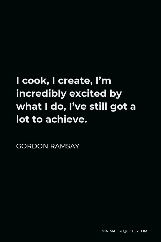 Gordon Ramsay Quote - I cook, I create, I'm incredibly excited by what I do, I've still got a lot to achieve.