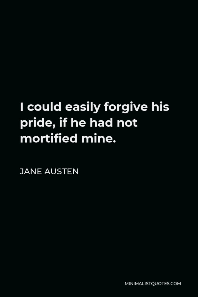 Jane Austen Quote - I could easily forgive his pride, if he had not mortified mine.