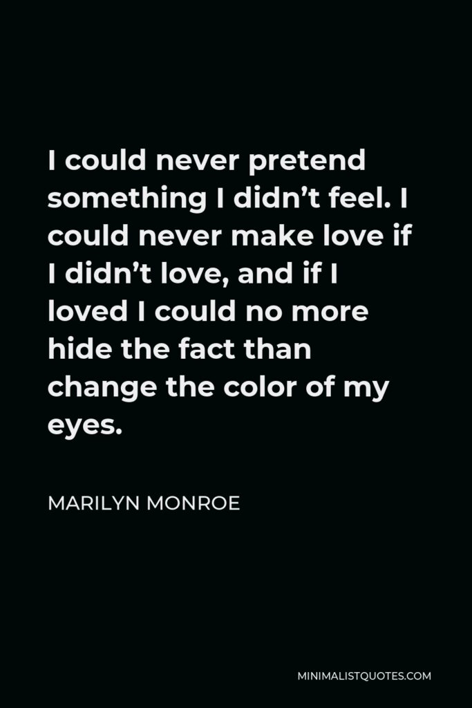 Marilyn Monroe Quote - I could never pretend something I didn't feel. I could never make love if I didn't love, and if I loved I could no more hide the fact than change the color of my eyes.