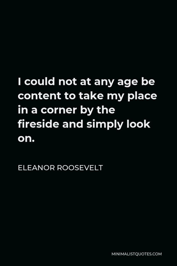 Eleanor Roosevelt Quote - I could not at any age be content to take my place in a corner by the fireside and simply look on.