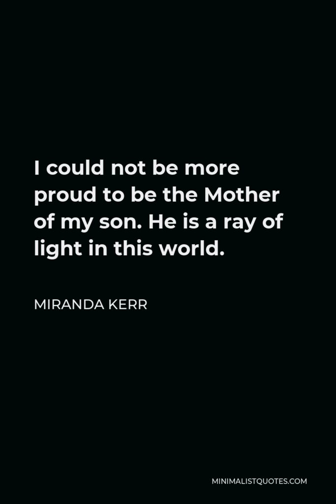 Miranda Kerr Quote - I could not be more proud to be the Mother of my son. He is a ray of light in this world.