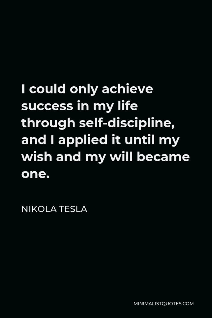 Nikola Tesla Quote - I could only achieve success in my life through self-discipline, and I applied it until my wish and my will became one.