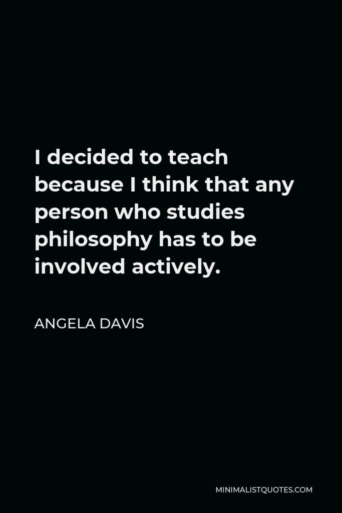 Angela Davis Quote - I decided to teach because I think that any person who studies philosophy has to be involved actively.