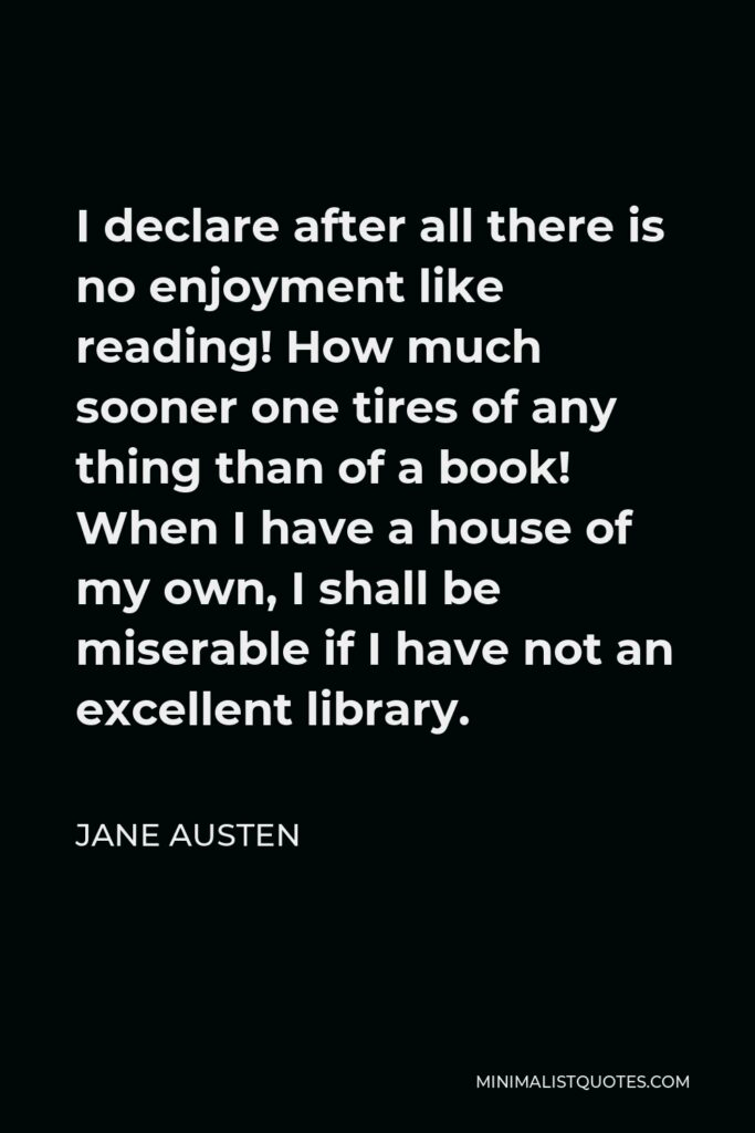 Jane Austen Quote - I declare after all there is no enjoyment like reading! How much sooner one tires of any thing than of a book! When I have a house of my own, I shall be miserable if I have not an excellent library.
