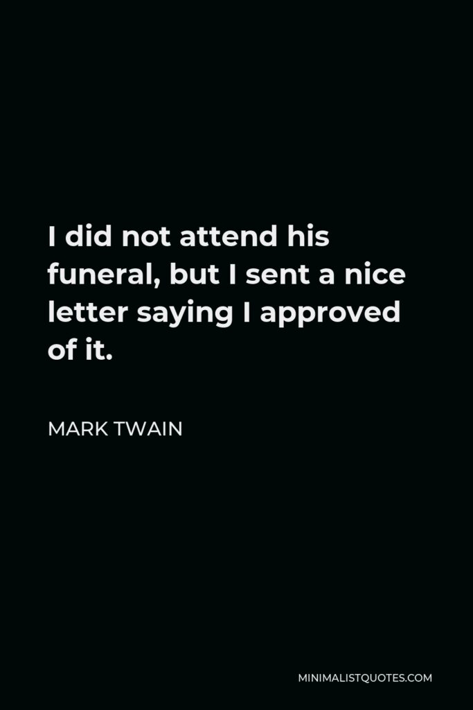 Mark Twain Quote - I did not attend his funeral, but I sent a nice letter saying I approved of it.