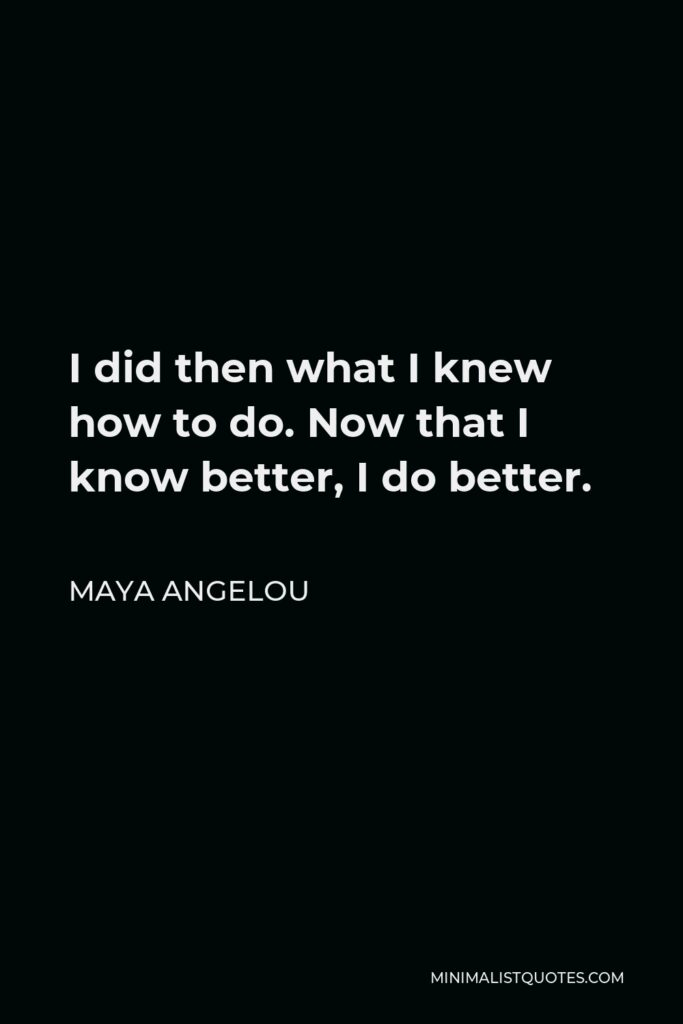 Maya Angelou Quote - I did then what I knew how to do. Now that I know better, I do better.