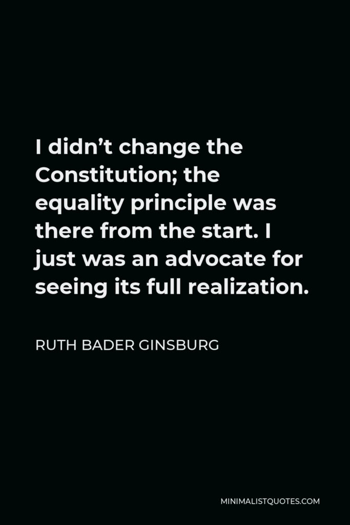 Ruth Bader Ginsburg Quote - I didn't change the Constitution; the equality principle was there from the start. I just was an advocate for seeing its full realization.