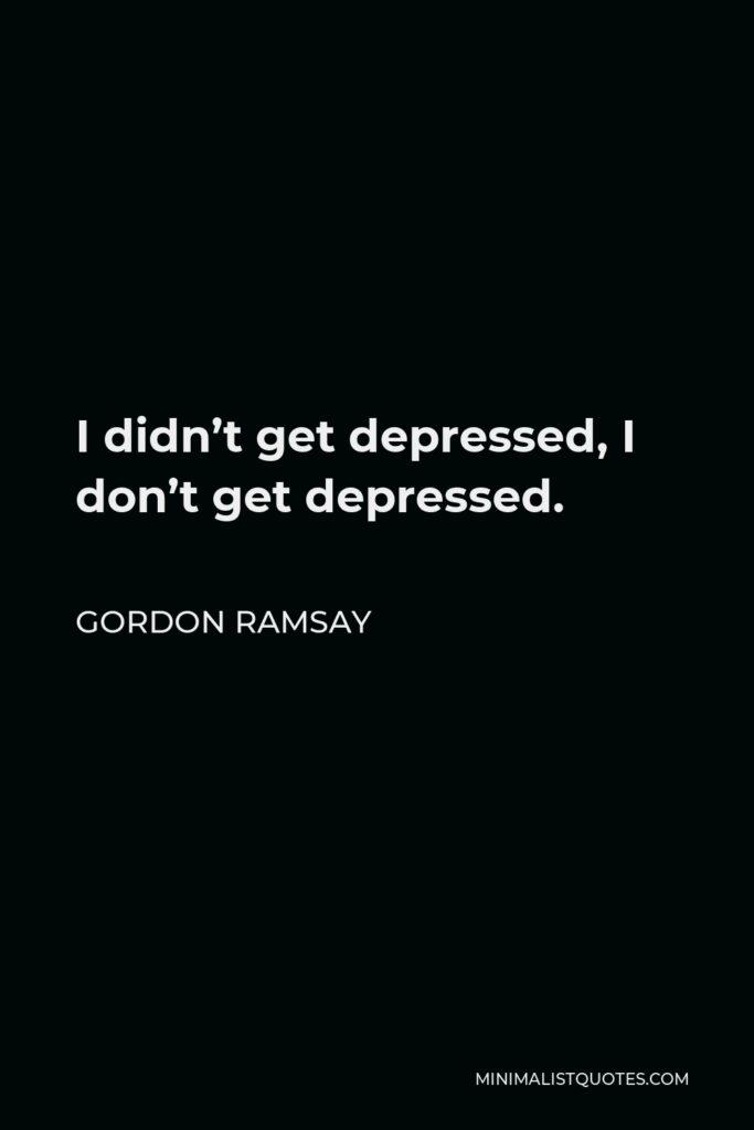 Gordon Ramsay Quote - I didn't get depressed, I don't get depressed.