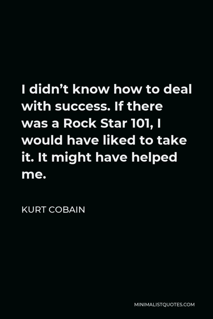 Kurt Cobain Quote - I didn't know how to deal with success. If there was a Rock Star 101, I would have liked to take it. It might have helped me.