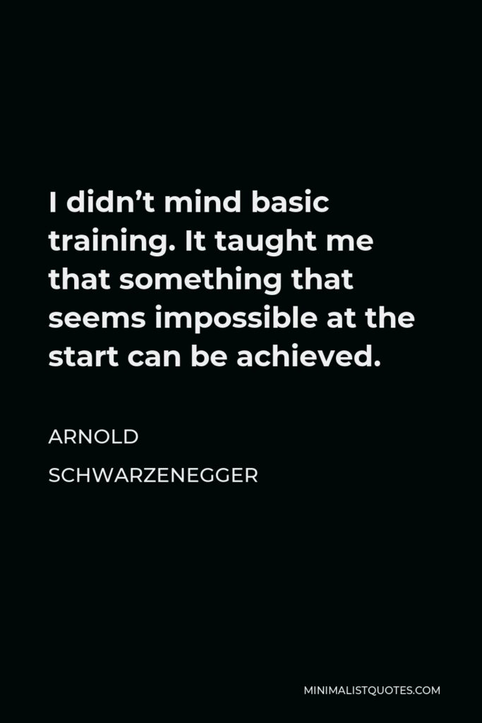 Arnold Schwarzenegger Quote - I didn't mind basic training. It taught me that something that seems impossible at the start can be achieved.