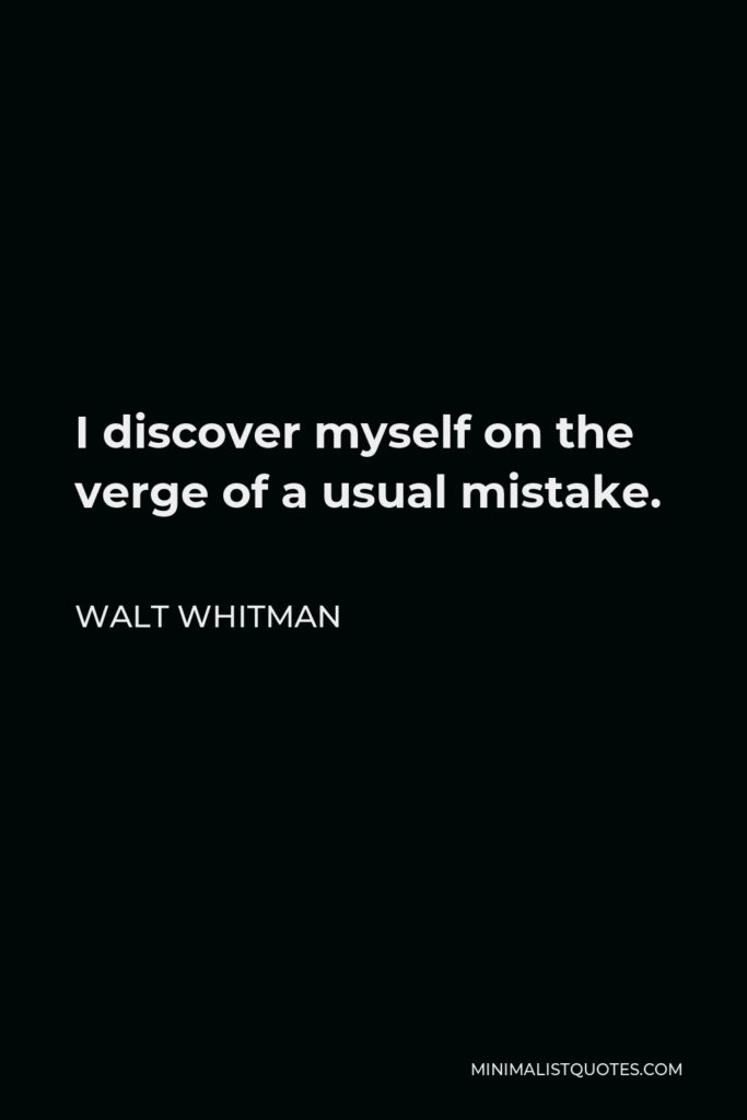 Walt Whitman Quote - I discover myself on the verge of a usual mistake.