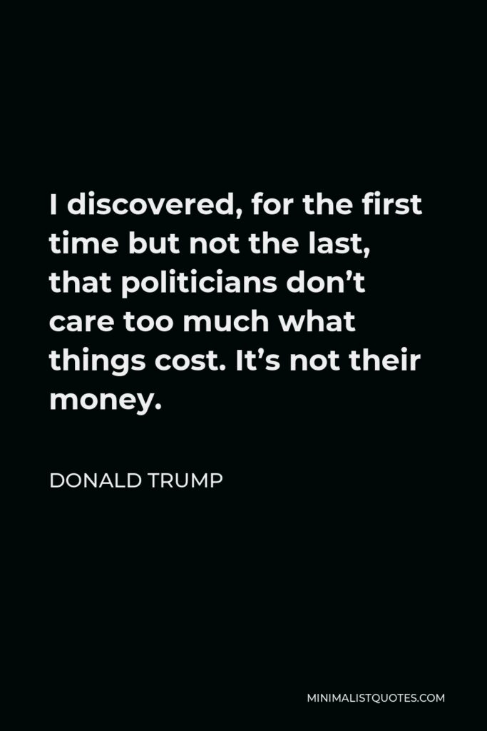 Donald Trump Quote - I discovered, for the first time but not the last, that politicians don't care too much what things cost. It's not their money.