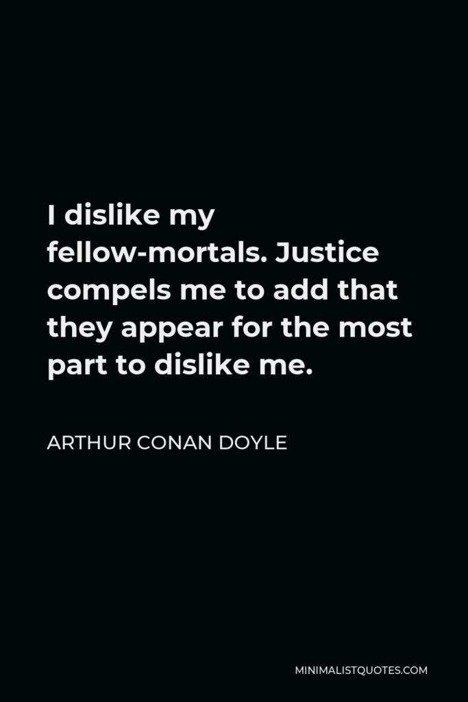 Arthur Conan Doyle Quote - I dislike my fellow-mortals. Justice compels me to add that they appear for the most part to dislike me.