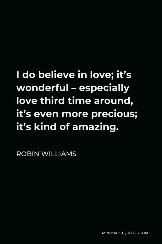 Robin Williams Quote - I do believe in love; it's wonderful – especially love third time around, it's even more precious; it's kind of amazing.