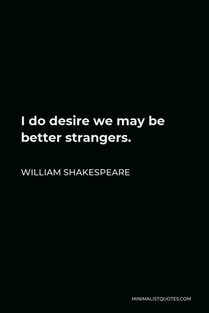 William Shakespeare Quote - I do desire we may be better strangers.