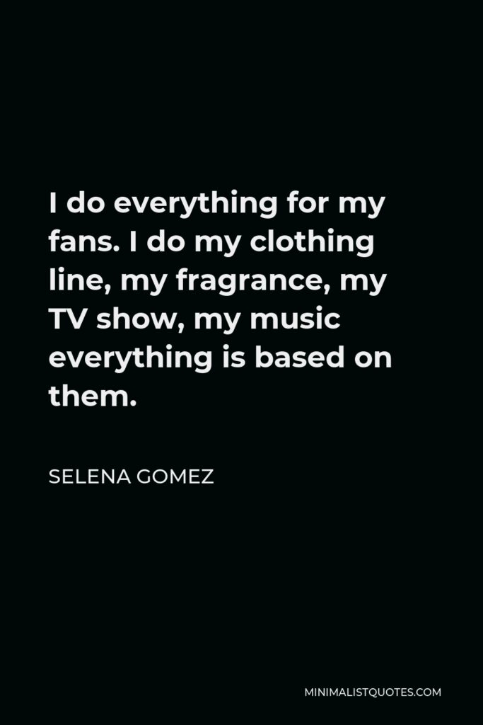 Selena Gomez Quote - I do everything for my fans. I do my clothing line, my fragrance, my TV show, my music everything is based on them.