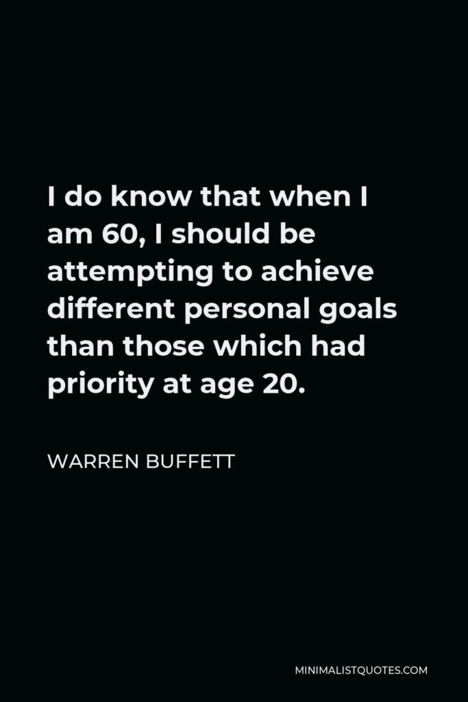 Warren Buffett Quote - I do know that when I am 60, I should be attempting to achieve different personal goals than those which had priority at age 20.