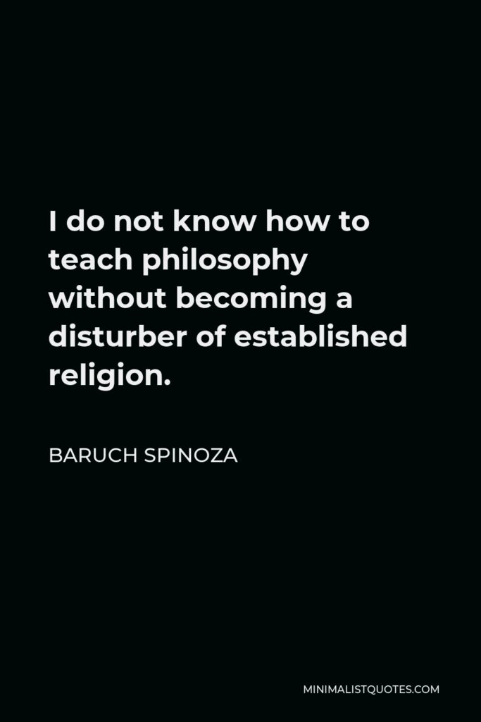 Baruch Spinoza Quote - I do not know how to teach philosophy without becoming a disturber of established religion.