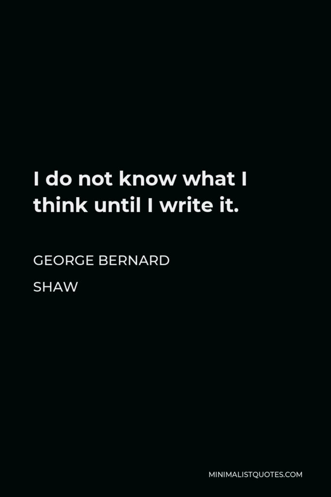 George Bernard Shaw Quote - I do not know what I think until I write it.