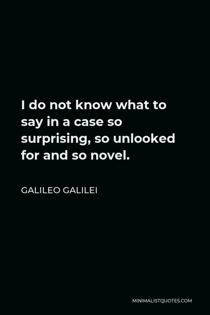 Galileo Galilei Quote - I do not know what to say in a case so surprising, so unlooked for and so novel.