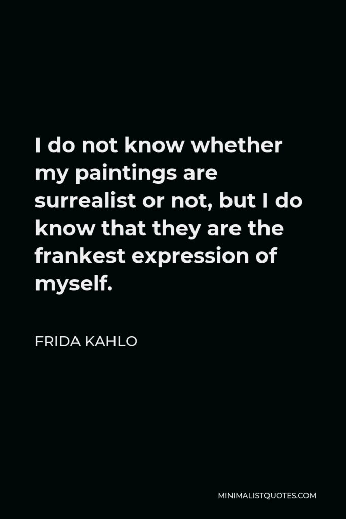 Frida Kahlo Quote - I do not know whether my paintings are surrealist or not, but I do know that they are the frankest expression of myself.