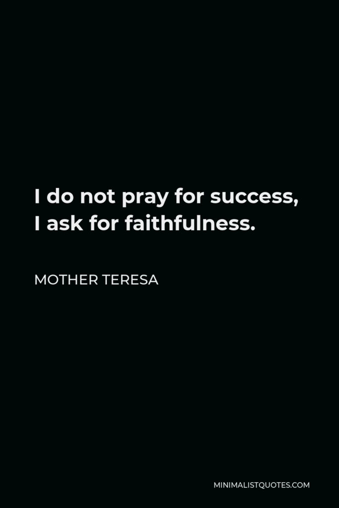 Mother Teresa Quote - I do not pray for success, I ask for faithfulness.