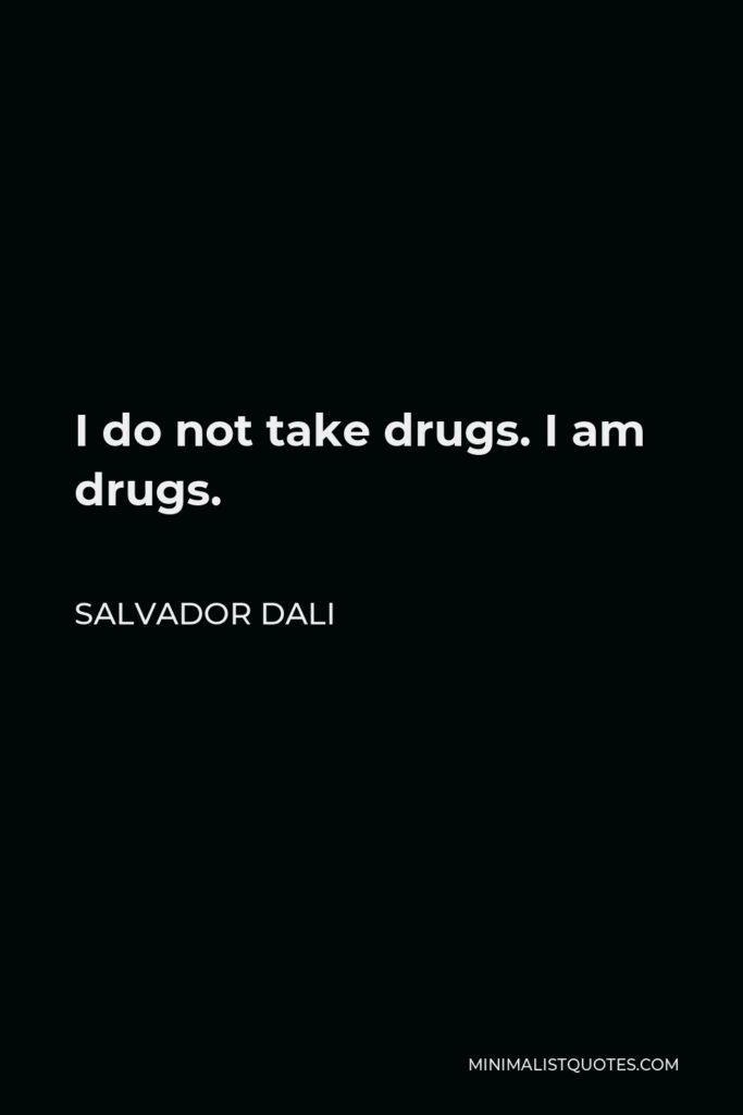Salvador Dali Quote - I do not take drugs. I am drugs.