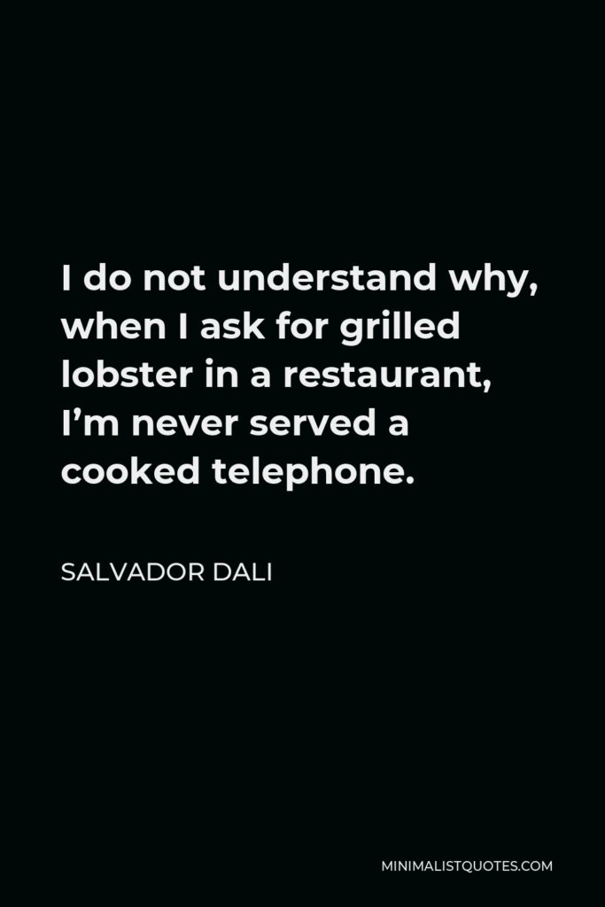 Salvador Dali Quote - I do not understand why, when I ask for grilled lobster in a restaurant, I'm never served a cooked telephone.