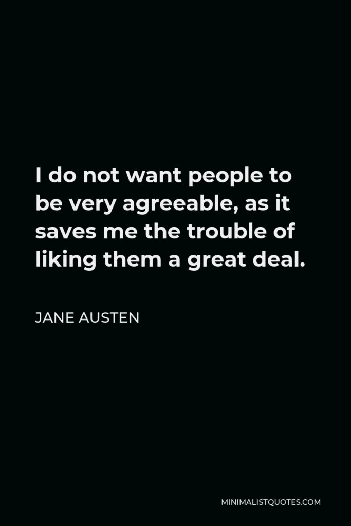 Jane Austen Quote - I do not want people to be very agreeable, as it saves me the trouble of liking them a great deal.