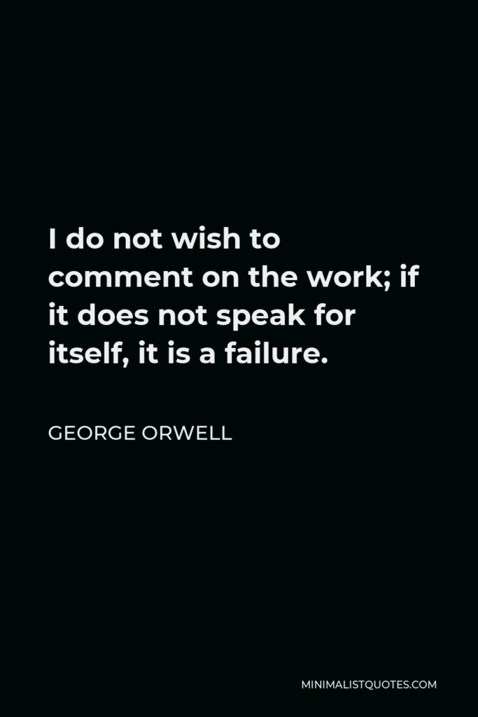 George Orwell Quote - I do not wish to comment on the work; if it does not speak for itself, it is a failure.