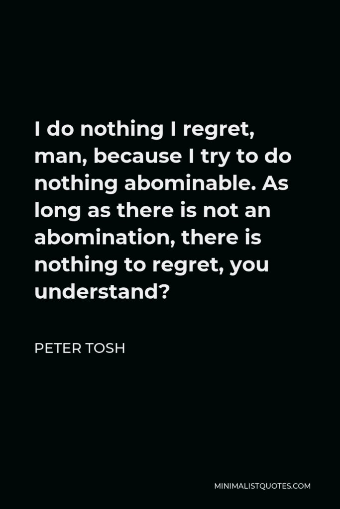 Peter Tosh Quote - I do nothing I regret, man, because I try to do nothing abominable. As long as there is not an abomination, there is nothing to regret, you understand?