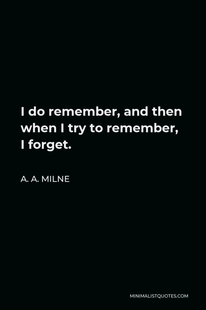 A. A. Milne Quote - I do remember, and then when I try to remember, I forget.