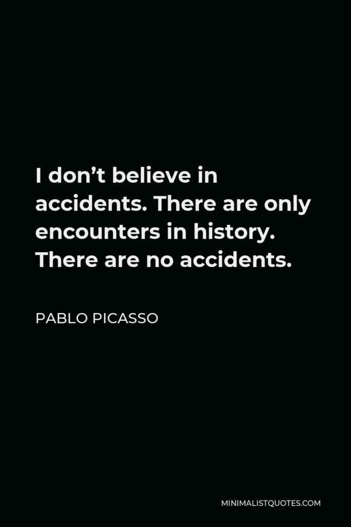Pablo Picasso Quote - I don't believe in accidents. There are only encounters in history. There are no accidents.