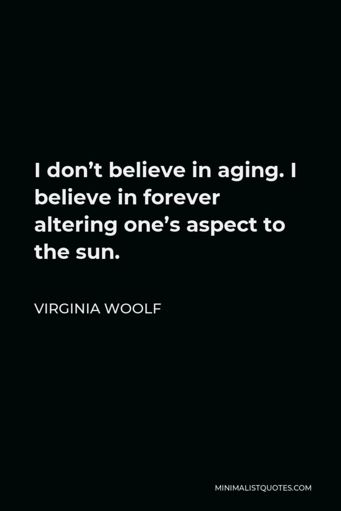 Virginia Woolf Quote - I don't believe in aging. I believe in forever altering one's aspect to the sun.