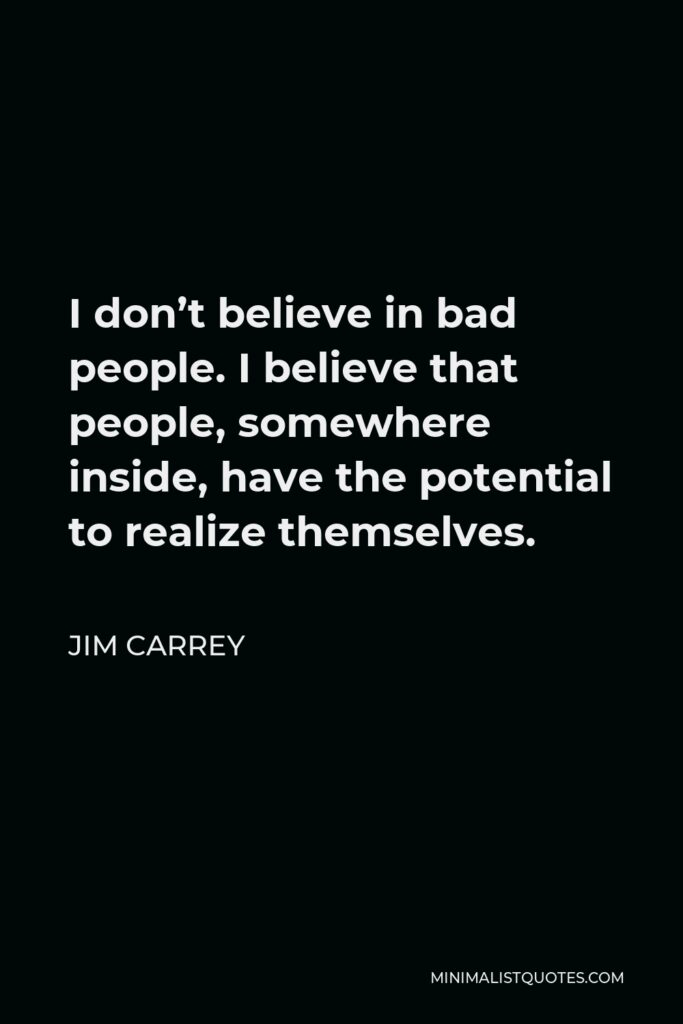 Jim Carrey Quote - I don't believe in bad people. I believe that people, somewhere inside, have the potential to realize themselves.