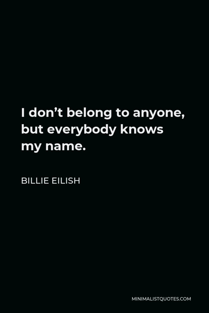 Billie Eilish Quote - I don't belong to anyone, but everybody knows my name.